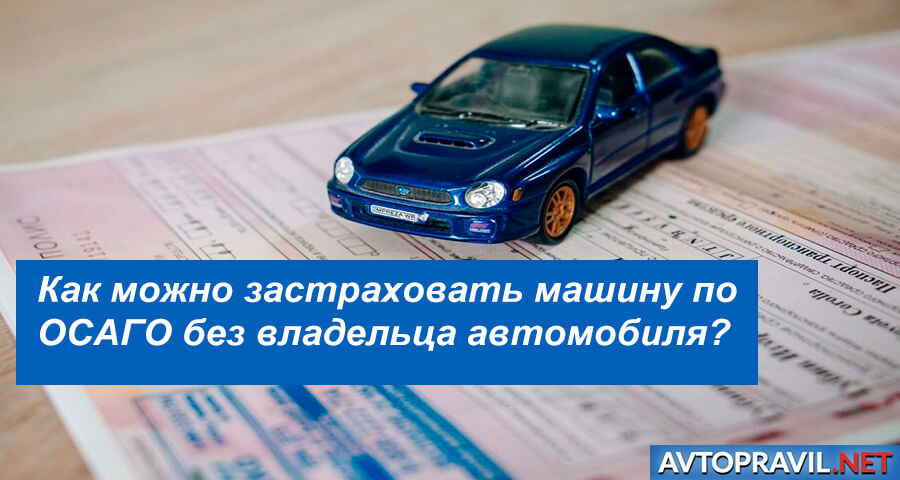 Как можно застраховать машину по ОСАГО без владельца автомобиля?