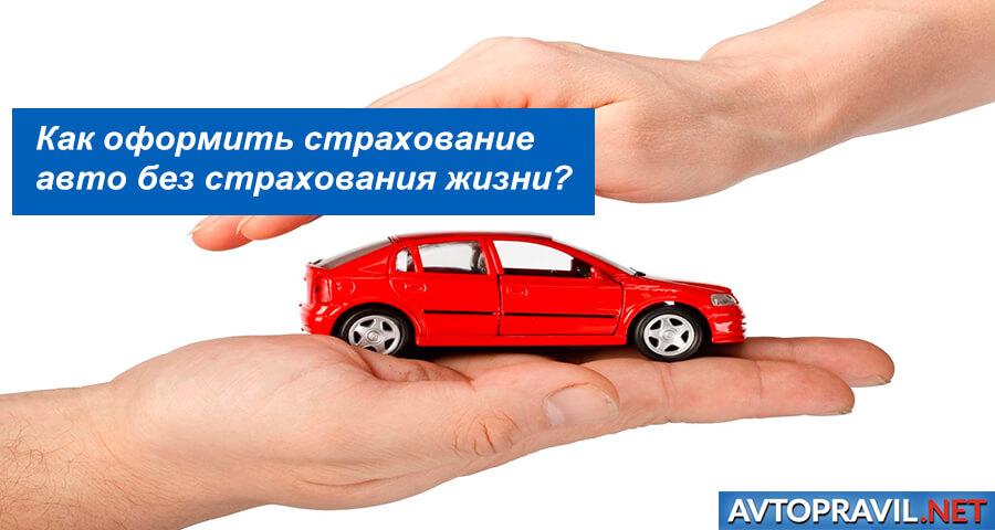 Как оформить страхование автомобиля без страхования жизни в 2019 году?