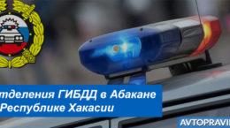 Адреса и режим работы отделений ГАИ в Абакане и Республике Хакасии