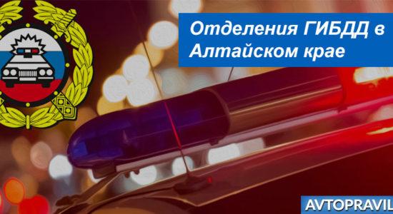 Адреса и время работы подразделений ГАИ в Алтайском крае