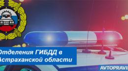 Адреса и режим работы подразделений ГАИ в Астраханской области