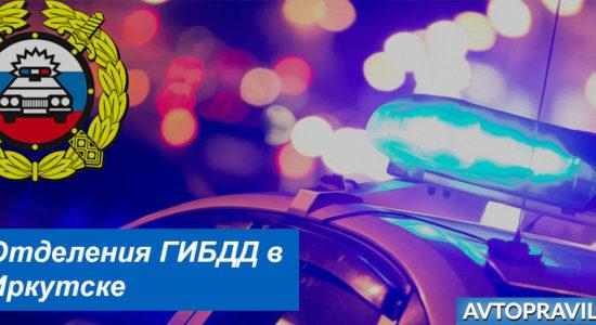 Адреса и время работы отделений ГАИ в Иркутске